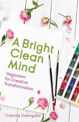 Bright Clean Mind, A: Veganism for Creative Transformation (...