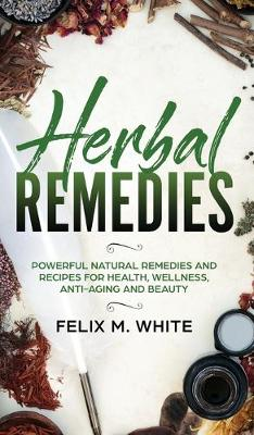 Herbal Remedies: Powerful Natural Remedies and Recipes for H...