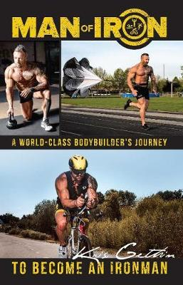 Man of Iron: A World-Class Bodybuilder's Journey to Be...