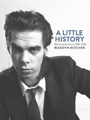 Little History, A: Photographs of Nick Cave and Cohorts 1981...
