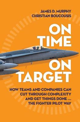 On Time On Target: How Teams and Companies Can Cut Through Complexity and Get Things Done…the Fighter Pilot Way