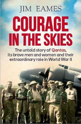 Courage in the Skies: The Untold Story of Qantas, it's Brave Men and Women and Their Extraordinary Role in World War II