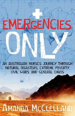 Emergencies Only: An Australian nurse's journey through natural disasters, extreme poverty, civil wars and general chaos