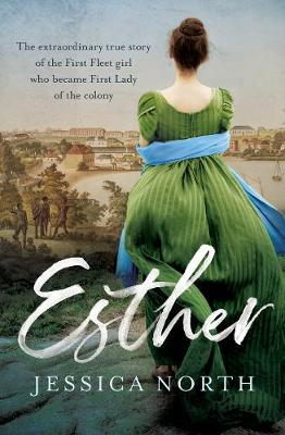 Esther: The extraordinary true story of the First Fleet girl who became First Lady of the colony