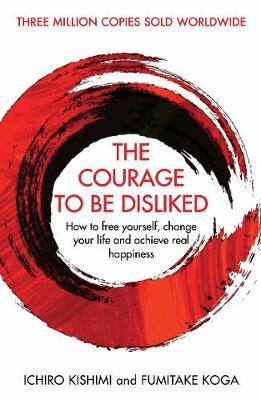 Courage To Be Disliked, The: How to free yourself, change yo...