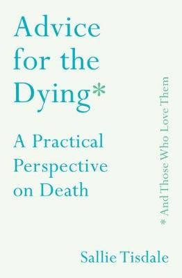 Advice for the Dying (and Those Who Love Them): A Practical ...