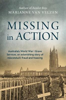 Missing in Action: Australia's World War I Grave Services, an astonishing true story of misconduct, fraud and hoaxing