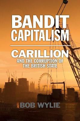 Bandit Capitalism: Carillion and the Corruption of the Briti...