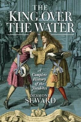 King Over the Water, The: A Complete History of the Jacobites