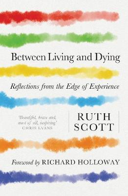 Between Living and Dying: Reflections from the Edge of Exper...
