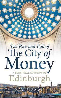 Rise and Fall of the City of Money, The: A Financial History of Edinburgh