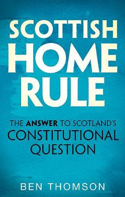 Scottish Home Rule: The Answer to Scotland's Constitut...