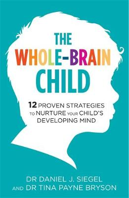 Whole-Brain Child, The: 12 Proven Strategies to Nurture Your Child's Developing Mind