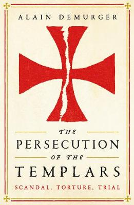 Persecution of the Templars, The: Scandal, Torture, Trial