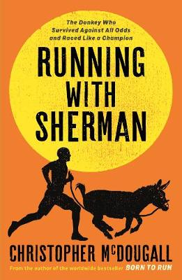 Running with Sherman: The Donkey Who Survived Against All Od...