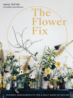 Flower Fix, The: Modern arrangements for a daily dose of nat...