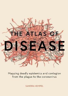 Atlas of Disease, The: Mapping deadly epidemics and contagio...