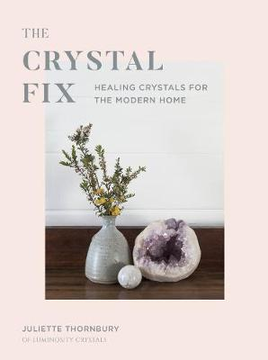 Crystal Fix, The: Healing Crystals for the Modern Home