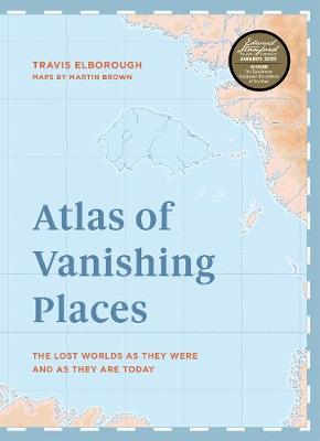 Atlas of Vanishing Places: The lost worlds as they were and ...