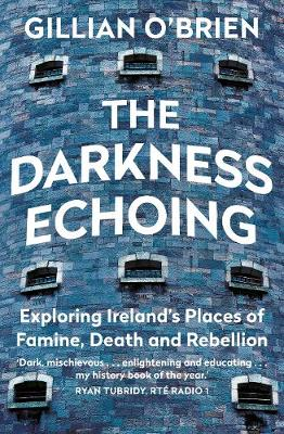 Darkness Echoing, The: Exploring Ireland's Places of Famine, Death and Rebellion