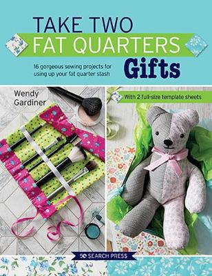 Take Two Fat Quarters: Gifts: 16 Gorgeous Sewing Projects fo...