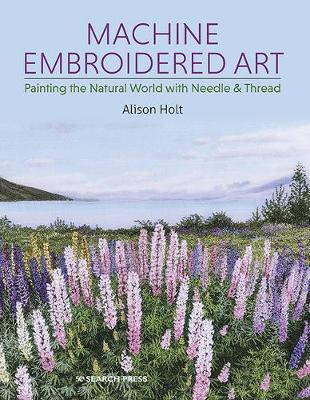 Machine Embroidered Art: Painting the Natural World with Nee...