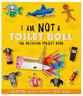 I Am Not A Toilet Roll – The Recycling Project Book: 10 Incredible Things to Make with Toilet Rolls