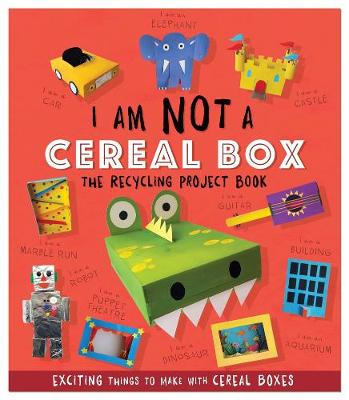 I Am Not A Cereal Box – The Recycling Project Book: 10 Exciting Things to Make with Cereal Boxes
