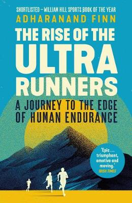 Rise of the Ultra Runners, The: A Journey to the Edge of Hum...