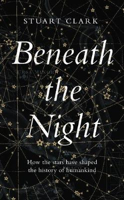 Beneath the Night: How the stars have shaped the history of ...