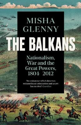 Balkans, 1804-2012, The: Nationalism, War and the Great Powe...