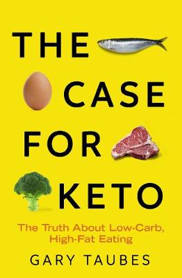 Case for Keto, The: The Truth About Low-Carb, High-Fat Eatin...