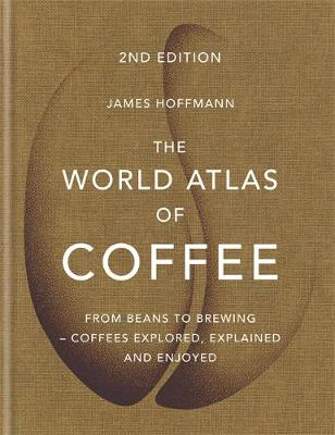 World Atlas of Coffee, The: From beans to brewing – coffees explored, explained and enjoyed