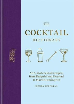 Cocktail Dictionary, The: An A-Z of cocktail recipes, from Daiquiri and Negroni to Martini and Spritz