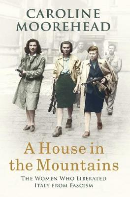 House in the Mountains, A: The Women Who Liberated Italy fro...