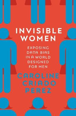 Invisible Women: Exposing Data Bias in a World Designed for ...