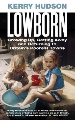 Lowborn: Growing Up, Getting Away and Returning to Britain's Poorest Towns
