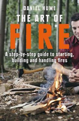 Art of Fire, The: Step by step guide to starting, building a...