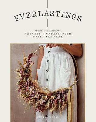 Everlastings: How to grow, harvest and create with dried flo...