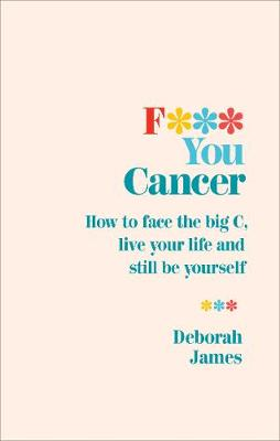 F*** You Cancer: How to face the big C, live your life and s...