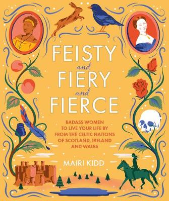 Feisty and Fiery and Fierce: Badass Celtic Women to Live Your Life by from Scotland, Ireland and Wales by Mairi Kidd
