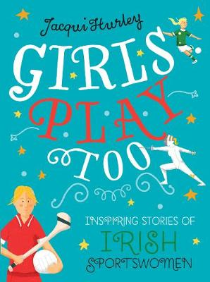 Girls Play Too: Inspiring Stories of Irish Sportswomen