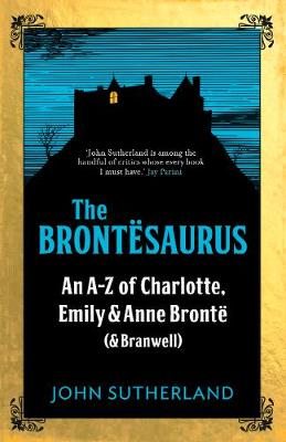 Brontesaurus, The: An A-Z of Charlotte, Emily and Anne Bront...