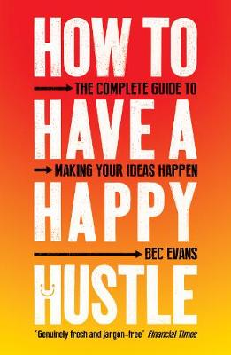 How to Have a Happy Hustle: The Complete Guide to Making You...