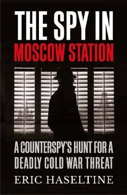 Spy in Moscow Station, The: A Counterspy's Hunt for a ...
