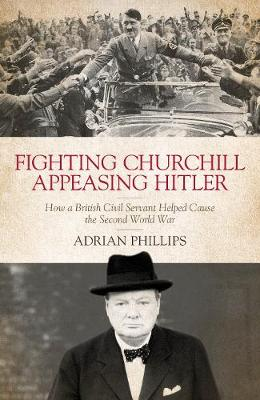 Fighting Churchill, Appeasing Hitler: How a British Civil Servant Helped Cause the Second World War