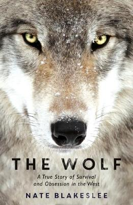 Wolf, The: A True Story of Survival and Obsession in the West