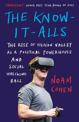 Know-It-Alls, The: The Rise of Silicon Valley as a Political Powerhouse and Social Wrecking Ball