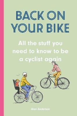 Back on Your Bike: All the Stuff You Need to Know to be a Cy...