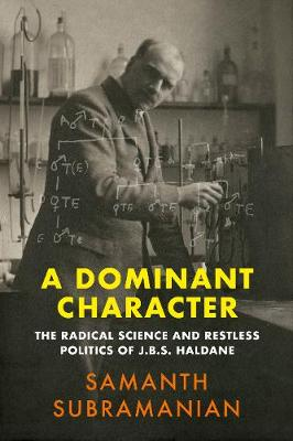 Dominant Character, A: The Radical Science and Restless Politics of J.B.S. Haldane
